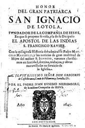 Honor del gran patriarca San Ignacio de Loyola, fundador de la Compañia de Iesus: en que se propone su vida y la de su discipulo el apostol de las Indias S. Francisco Xavier