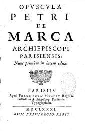 Opuscula Petri de Marca archiepiscopi Parisiensis, nunc primùm in lucem edita