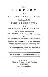 The history of inland navigations: particularly those of the Duke of Bridgwater, in Lancashire and Cheshire : and the intended one promoted by Earl Gower and other persons of distinction in Staffordshire, Cheshire, and Derbyshire : illustrated with geographical plans, shewing the counties, townships, and villages through which these navigations are carried, or are intended to be : the whole shewing the utility and importance of inland navigations