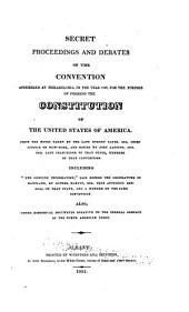 Secret proceedings and debates of the convention assembled at Philadelphia, in the year 1787: for the purpose of forming the Constitution of the United States of America