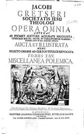 Jacobi gretseri Societatis Jesu ... Opera omnia ...: tomus XIII: miscellanea polemica