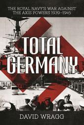 Total Germany: The Royal Navy's War against the Axis Powers 1939 1945
