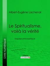 Le Spiritualisme, voilà la vérité: Esquisse philosophique
