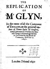 The Replication of Mr. Glyn, in the Name of All the Commons of England, to the Generall Answer of Thomas, Earle of Strafford, Lord Lieutenant of Ireland, to the Severall Charges Exhibited Against Him in Parliament by the House of Commons, Aprill the 13, 1641