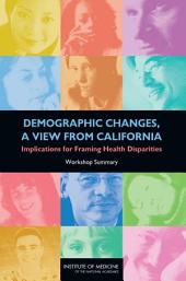 Demographic Changes, a View from California: Implications for Framing Health Disparities: Workshop Summary