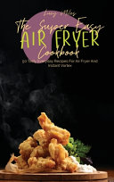 The Super Easy Air Fryer Cookbook: 50 Tasty Everyday Recipes For Air Fryer And Instant Vortex