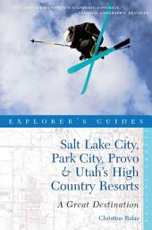 Explorer's Guide Salt Lake City, Park City, Provo & Utah's High Country Resorts: A Great Destination (Second Edition): Edition 2