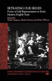 Betraying Our Selves: Forms of Self-Representation in Early Modern English Texts
