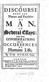 A Discourse Upon the Nature and Faculties of Man: In Several Essays: with Some Considerations Upon the Occurrences of Humane Life