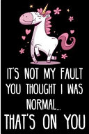 It's Not My Fault You Thought I Was Normal...That's on You: Cute Unicorn Blank Lined Note Book