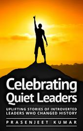 Celebrating Quiet Leaders: Uplifting Stories of Introverted Leaders Who Changed History: #4 in the Quiet Phoenix Series