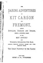 The Daring Adventures of Kit Carson and Fremont, Among Buffaloes, Grizzlies and Indians: Being a Spirited Diary of the Most Difficult and Wonderful Explorations Ever Made, Opening ... the Great Pathway to the Pacific