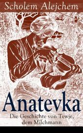 Anatevka: Die Geschichte von Tewje, dem Milchmann (Vollständige deutsche Ausgabe): Ein Klassiker der jiddischen Literatur