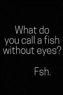What Do You Call a Fish Without Eyes  Fsh