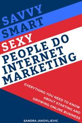 Savvy Smart Sexy People Do Internet Marketing: Everything You Need to Know About Starting and Growing Online Business