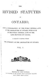 The Revised Statutes of Ontario, Being a Consolidation of the Public General Acts of the Legislature of Ontario, with Such of the Public General Acts of Thelate Province of Canada: As Relate to Matters Within the Authority of the Legislature of Ontario, Volume 1