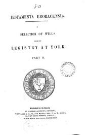 Testamenta Eboracensia, Or, Wills Registered at York: Illustrative of the History, Manners, Language, Statistics, Etc. of the Province of York, from the Year MCCC. Downwards, Volume 2