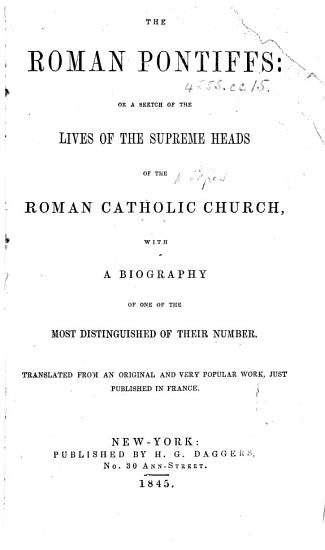 The Roman Pontiffs  Or A Sketch of the Lives of the Supreme Heads of the Roman Catholic Church  with a Biography of One of the Most Distinguished of Their Number  i e  Alexander VI   Translated from an Original     Work     Published in France PDF