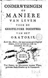 Onderwysingen, of Maniere van leven voor de geestelycke dochters van het oratorie