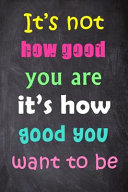 Its Not How Good You Are Its How Good You Want to Be Journal