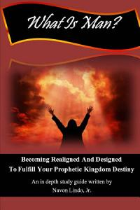 What Is Man? Becoming Realigned And Designed to Fulfill Your Prophetic Kingdom Destiny Book