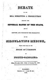 Debate on the Bill Directing a Prosecution Against the Several Banks of the State and to Restore and Preserve the Character of the Circulating Medium, which Took Place in the House of Commons of North Carolina from December 29th, 1828, to January 6th, 1829