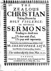 The Zealous Christian Taking Heaven by Holy Violence: in Several Sermons, Etc