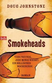 Smokeheads: Vier Freunde. Jede Menge Whisky. Ein höllisches Wochenende. Roman