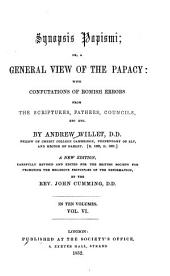 Synopsis papismi, or, a General view of the papacy: with general confutations of Romish errors from the Scriptures, Fathers, councils, etc. etc, Volume 6