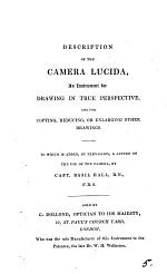 Description of the Camera Lucida, an Instrument for Drawing in True Perspective. To which i Added, a Letter on the Use of the Camera by B. Hall