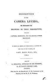 Description of the camera lucida, an instrument for drawing in true perspective. To which i added, a letter on the use of the camera by B. Hall: Volume 5