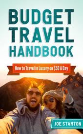 Budget Travel Handbook: How to Travel in Luxury on $50 A Day