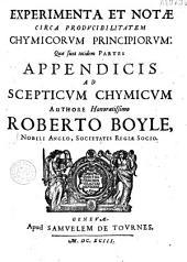 Experimenta et notae circa producibilitatem chymicorum principiorum quae sunt totidem partes appendicis ad Scepticum chymicum...
