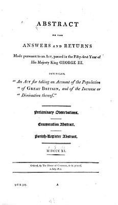 Abstract of the Answers and Returns Made Pursuant to an Act Passed in the Fifty first Year of His Majesty King George III  Intituled   An Act for Taking an Account of the Population of Great Britain  and of the Increase Or Diminution Thereof    Preliminary Observations  Enumeration Abstract  Parish Register Abstract  1811 PDF