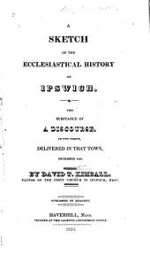 A Sketch of the Ecclesiastical History of Ipswich: The Substance of a Discourse, in Two Parts, Delivered in that Town, December 1820