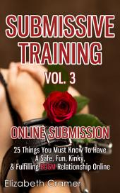Submissive Training Vol. 3: Online Submission - 25 Things You Must Know To Have A Safe, Fun, Kinky, & Fulfilling BDSM Relationship Online