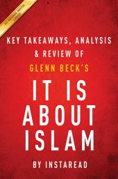 It IS About Islam: by Glenn Beck | Key Takeaways, Analysis & Review: Exposing the Truth About ISIS, Al Qaeda, Iran, and the Caliphate