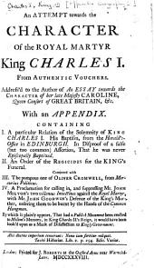 An Attempt towards the Character of the Royal Martyr King Charles I. From authentic vouchers. Address'd to the author of An Essay towards the character of Her Late Majesty Caroline, Queen Consort ... With an appendix, etc. [By Zachary Grey.]