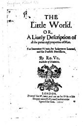 The Little World: Or, A Lively Description of All the Partes and Properties of Man. For Invention Wittie, for Judgement Learned, and for Practise Necessarie