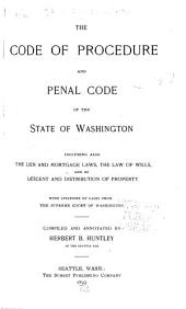 The Code of Procedure and Penal Code of the State of Washington, Including Also the Lien and Mortgage Laws, the Law of Wills, and of Descent and Distribution of Property, with Citations from the Supreme Court of Washington
