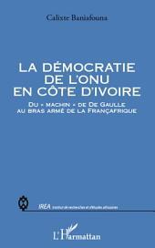 """La démocratie de l'ONU en Côte d'Ivoire: Du """"machin"""" de De Gaulle au bras armé de la Françafrique"""