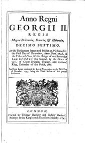 Anno Regni Georgii II. Regis Magnae Britanniae, Franciae, & Hiberniae, Decimo Septimo: At the Parliament Begun and Holden at Westminster, the First Day of December, Anno Dom. 1741, in the Fifteenth Year of the Reign of Our Sovereign Lord, George the Second ... : and from Thence Continued by Several Prorogations to the First Day of December, 1743, Being the Third Session of this Present Parliament