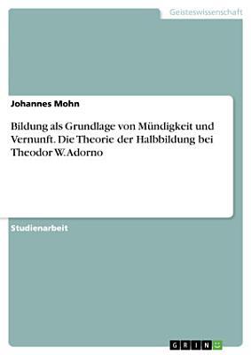Bildung als Grundlage von M  ndigkeit und Vernunft  Die Theorie der Halbbildung bei Theodor W  Adorno PDF