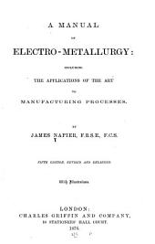 A Manual of Electro-metallurgy: Including the Applications of the Art to Manufacturing Processes--