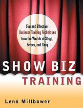 Show Biz Training: Fun and Effective Business Training Techniques from the Worlds of Stage, Screen, and Song