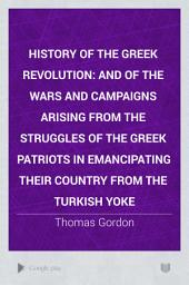 History of the Greek Revolution: And of the Wars and Campaigns Arising from the Struggles of the Greek Patriots in Emancipating Their Country from the Turkish Yoke, Volume 1