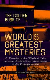 THE GOLDEN BOOK OF WORLD'S GREATEST MYSTERIES – 60+ Detective Stories, Whodunit Tales, Suspense, Occult & Supernatural Stories in One Premium Volume (Mystery & Crime Series): The World's Finest Mysteries by the World's Greatest Authors: The Purloined Letter, A Scandal in Bohemia, The Safety Match, The Black Hand, The Rope of Fear, Number 13, The Birth-Mark…