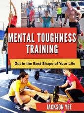 Mental Toughness Training: Get in the Best Shape of Your Life