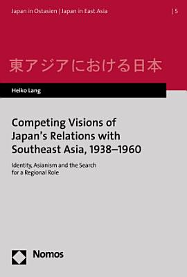 Competing Visions of Japan s Relations with Southeast Asia  1938 1960