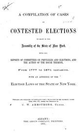 A Compilation of Cases of Contested Elections to Seats in the Assembly of the State of New York: With the Reports of Committees on Privileges and Elections, and the Action of the House Thereon, from 1777 to 1871 Inclusive. With an Appendix of the Election Laws of the State of New York